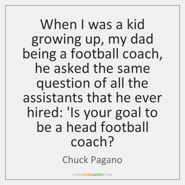 When I was a kid growing up, my dad being a football ...