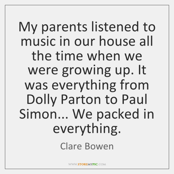 My parents listened to music in our house all the time when ...