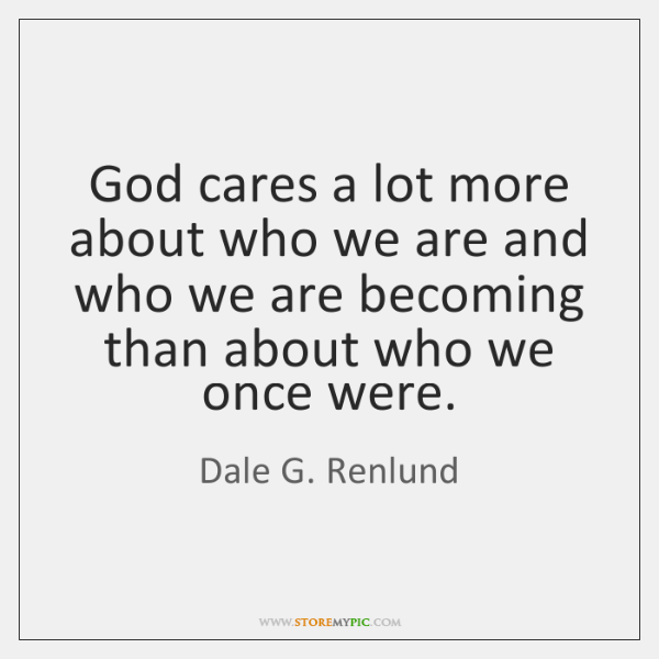 God cares a lot more about who we are and who we ...