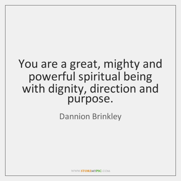 You are a great, mighty and powerful spiritual being with dignity, direction ...