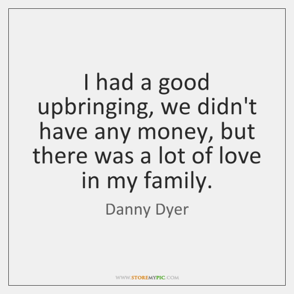 I had a good upbringing, we didn't have any money, but there ...