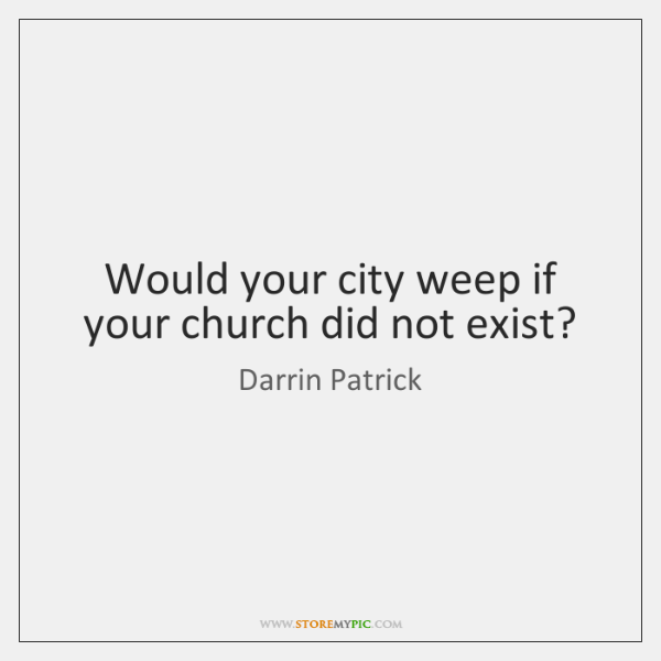Would your city weep if your church did not exist?