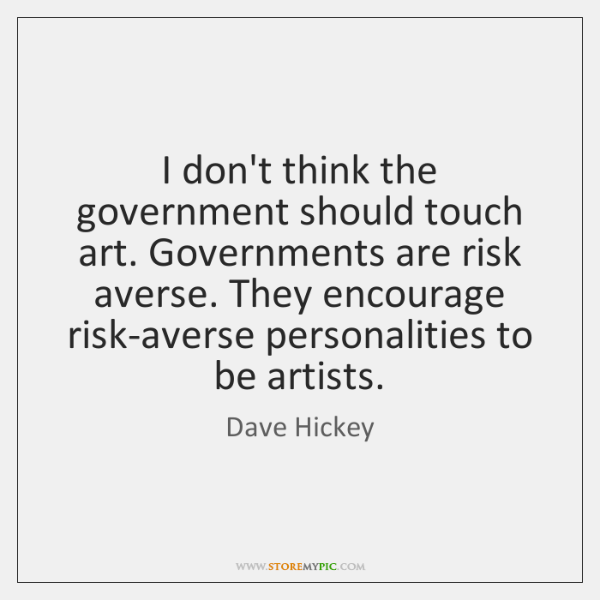 I don't think the government should touch art. Governments are risk averse. ...