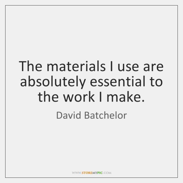The materials I use are absolutely essential to the work I make.