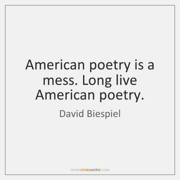 American poetry is a mess. Long live American poetry.