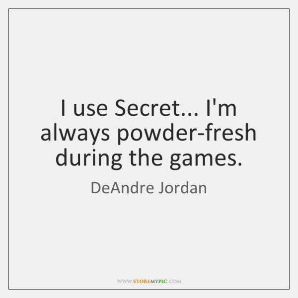 I use Secret... I'm always powder-fresh during the games.