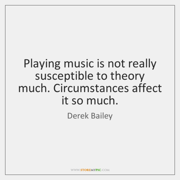 Playing music is not really susceptible to theory much. Circumstances affect it ...