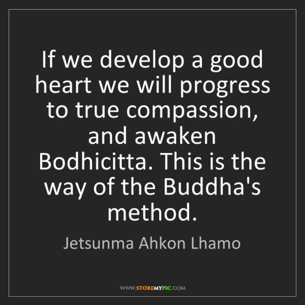 Jetsunma Ahkon Lhamo: If we develop a good heart we will progress to true compassion,...