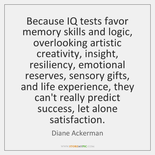 Because IQ tests favor memory skills and logic, overlooking artistic creativity, insight, ...