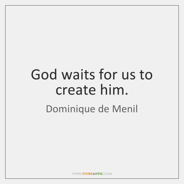 God waits for us to create him.