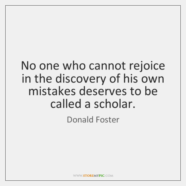 No one who cannot rejoice in the discovery of his own mistakes ...