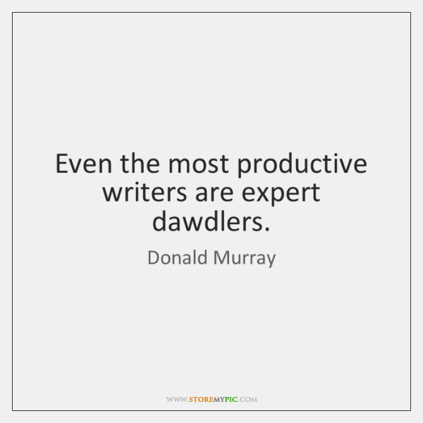 Even the most productive writers are expert dawdlers.