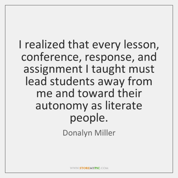 I realized that every lesson, conference, response, and assignment I taught must ...