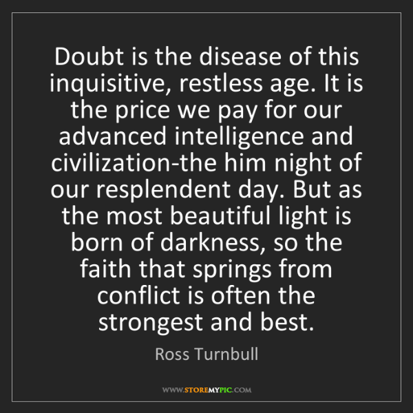 Ross Turnbull: Doubt is the disease of this inquisitive, restless age....
