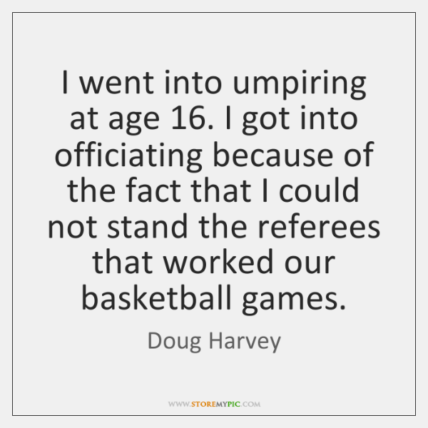 I went into umpiring at age 16. I got into officiating because of ...