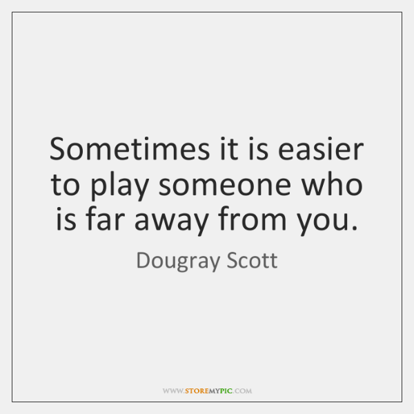 Sometimes it is easier to play someone who is far away from ...