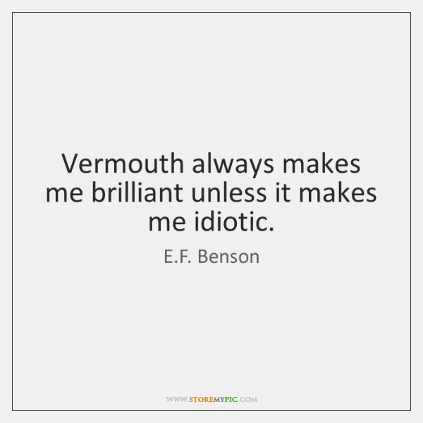 Vermouth always makes me brilliant unless it makes me idiotic.