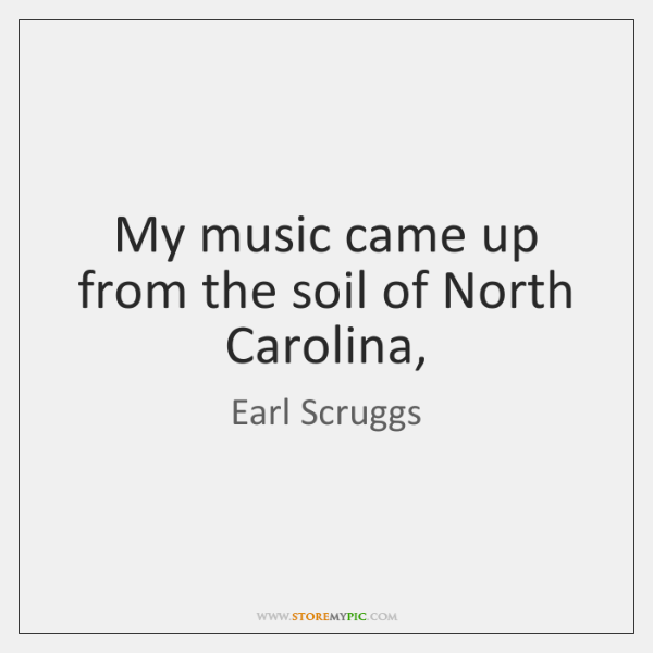 My music came up from the soil of North Carolina,