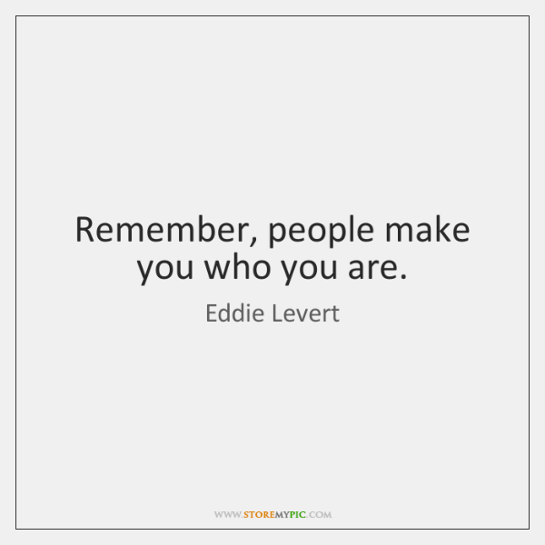 Remember, people make you who you are.
