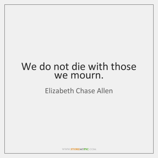 We do not die with those we mourn.