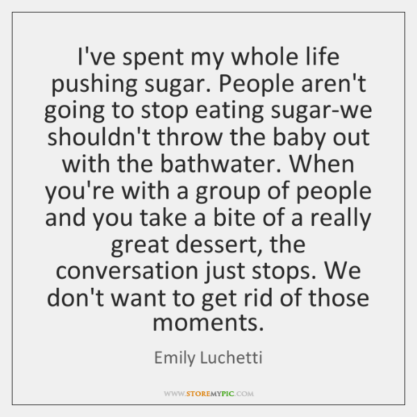 I've spent my whole life pushing sugar. People aren't going to stop ...