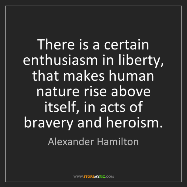 Alexander Hamilton: There is a certain enthusiasm in liberty, that makes...