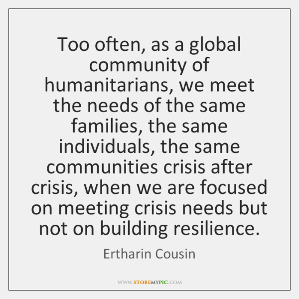Too often, as a global community of humanitarians, we meet the needs ...