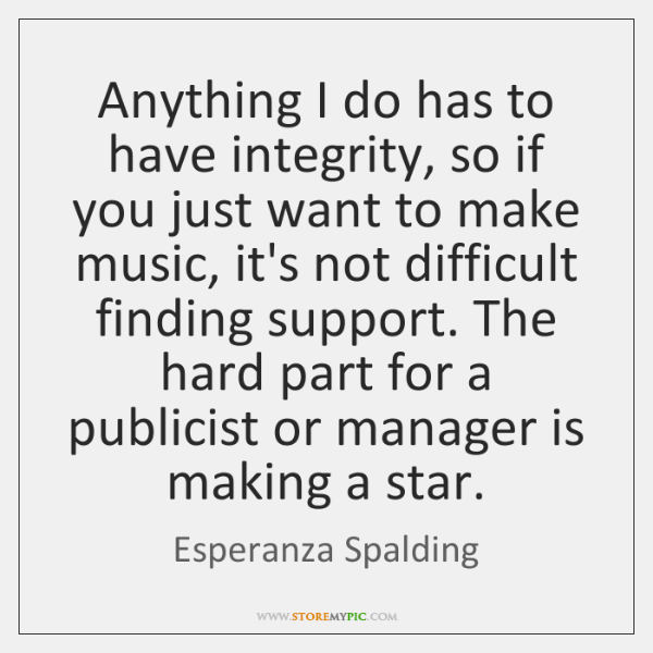 Anything I do has to have integrity, so if you just want ...