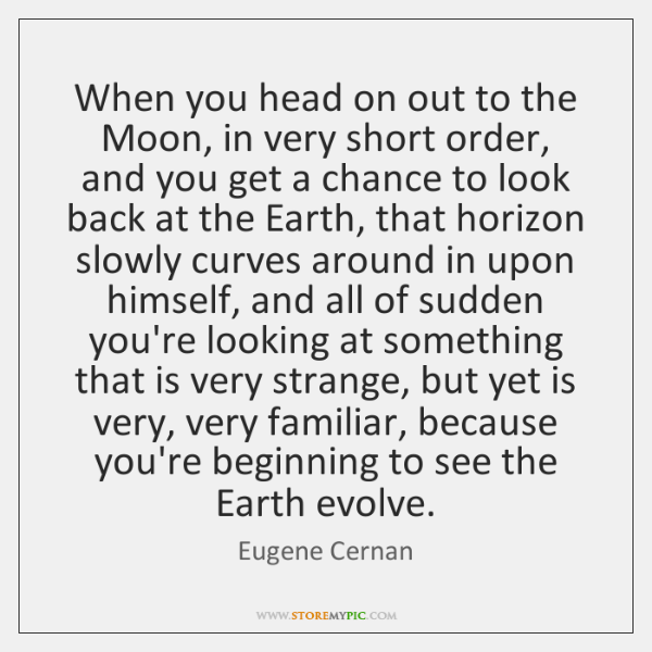When you head on out to the Moon, in very short order, ...