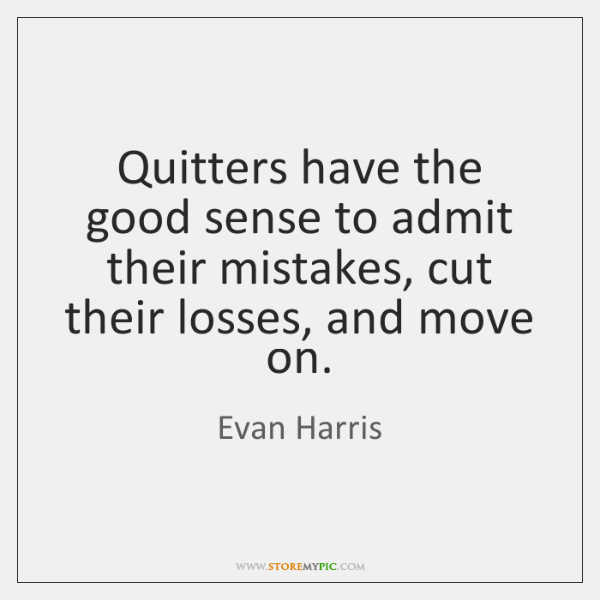 Quitters have the good sense to admit their mistakes, cut their losses, ...