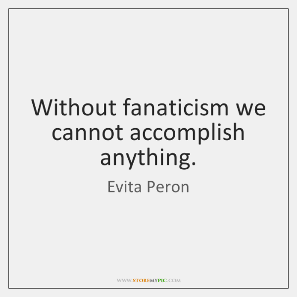 Without fanaticism we cannot accomplish anything.
