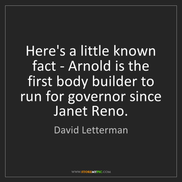David Letterman: Here's a little known fact - Arnold is the first body...
