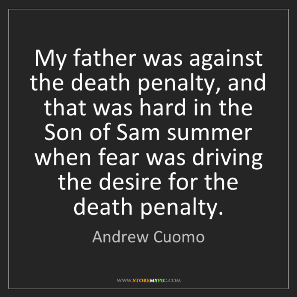 Andrew Cuomo: My father was against the death penalty, and that was...