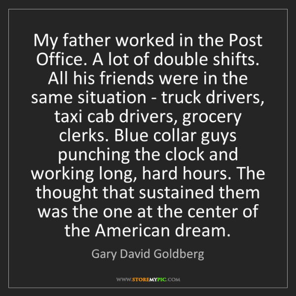Gary David Goldberg: My father worked in the Post Office. A lot of double...