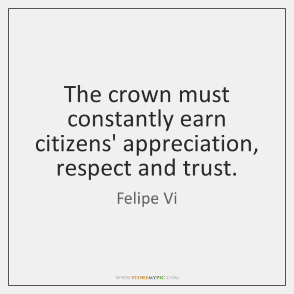 The crown must constantly earn citizens' appreciation, respect and trust.