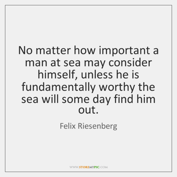 No matter how important a man at sea may consider himself, unless ...