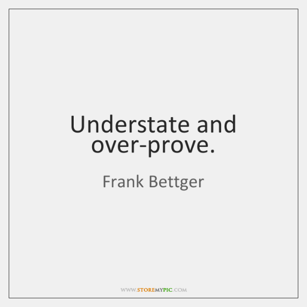 Understate and over-prove.