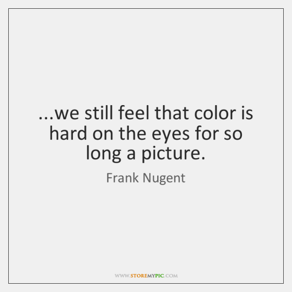 ...we still feel that color is hard on the eyes for so ...