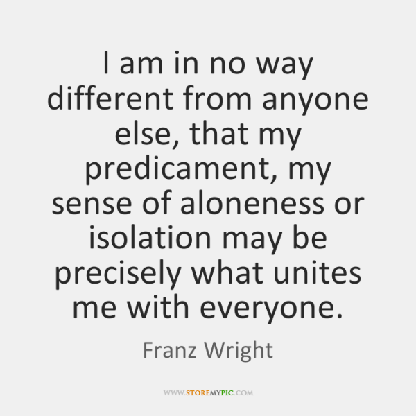 I am in no way different from anyone else, that my predicament, ...