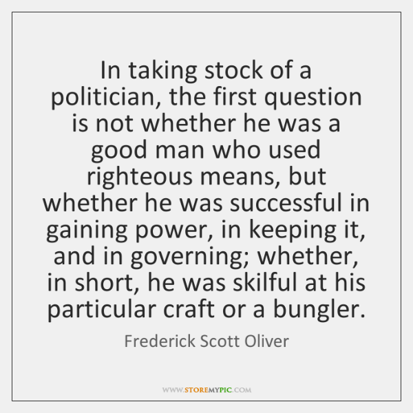 In taking stock of a politician, the first question is not whether ...