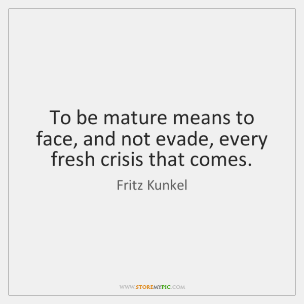 To be mature means to face, and not evade, every fresh crisis ...
