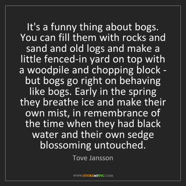 Tove Jansson: It's a funny thing about bogs. You can fill them with...