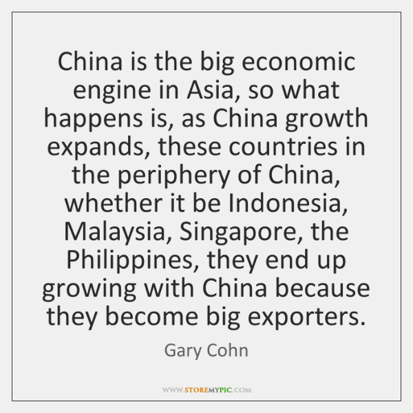 China is the big economic engine in Asia, so what happens is, ...
