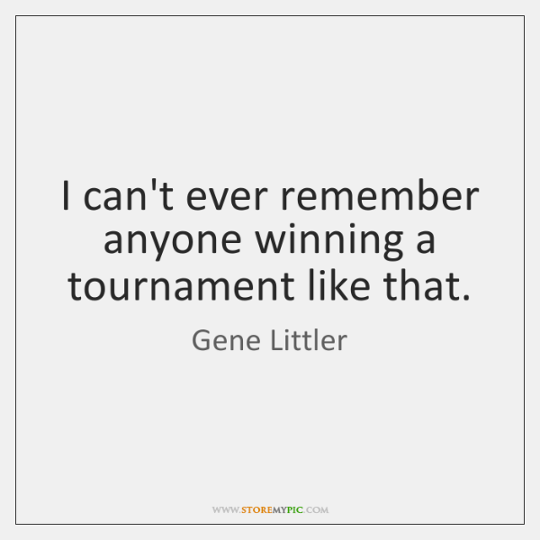 I can't ever remember anyone winning a tournament like that.
