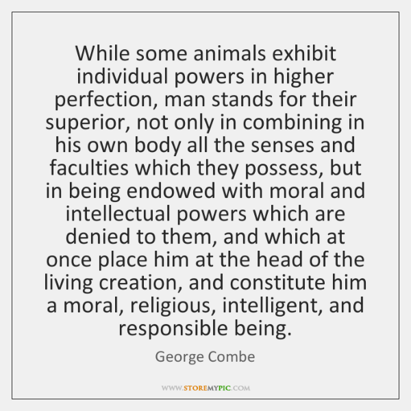 While some animals exhibit individual powers in higher perfection, man stands for ...