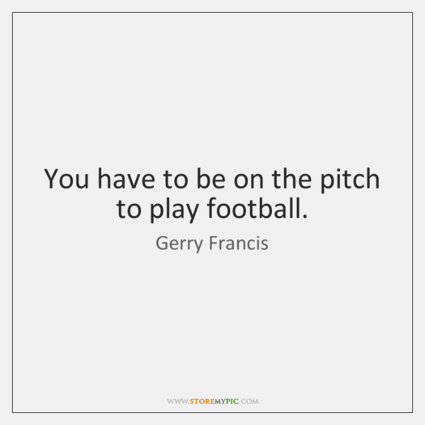 You have to be on the pitch to play football.