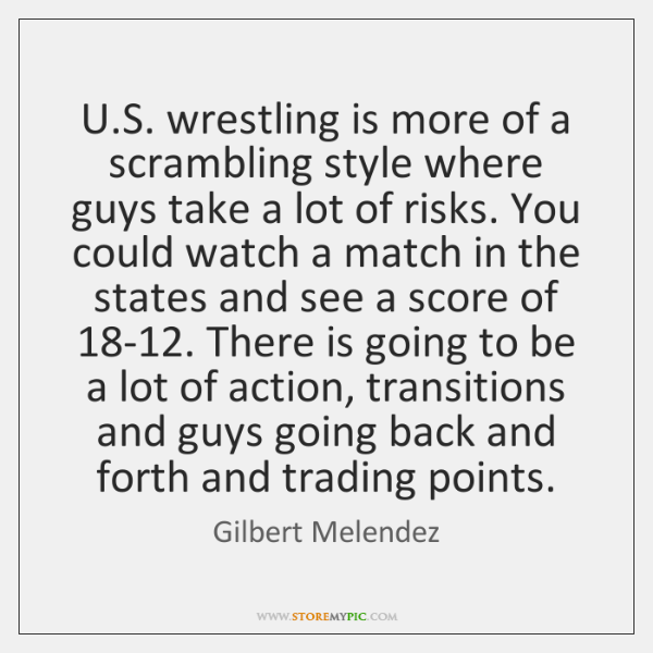U.S. wrestling is more of a scrambling style where guys take ...