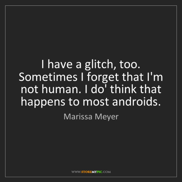 Marissa Meyer: I have a glitch, too. Sometimes I forget that I'm not...
