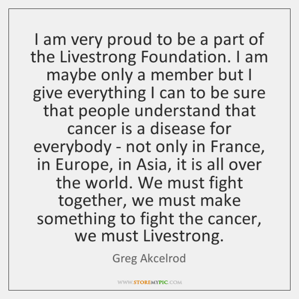 I am very proud to be a part of the Livestrong Foundation. ...