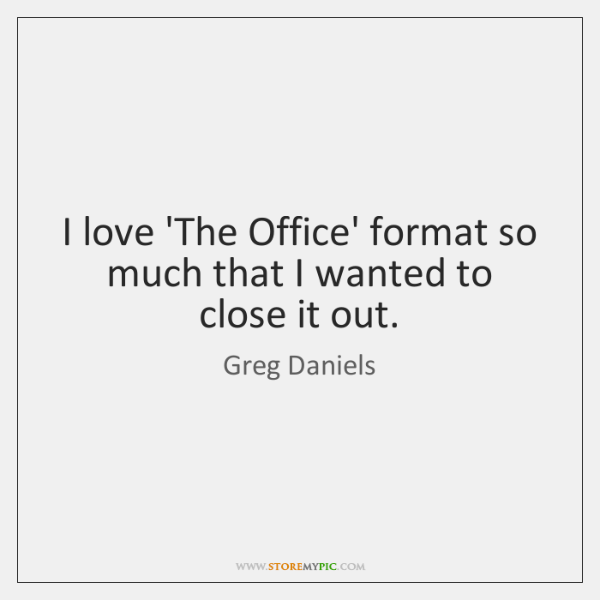 I love 'The Office' format so much that I wanted to close ...